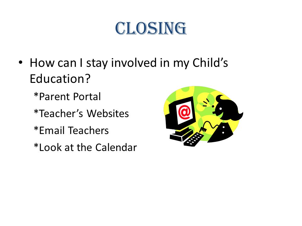 Closing How can I stay involved in my Child's Education.