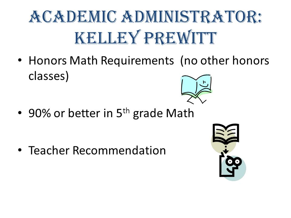 Academic Administrator: Kelley Prewitt Honors Math Requirements (no other honors classes) 90% or better in 5 th grade Math Teacher Recommendation