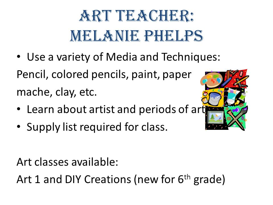 Art Teacher: Melanie Phelps Use a variety of Media and Techniques: Pencil, colored pencils, paint, paper mache, clay, etc.