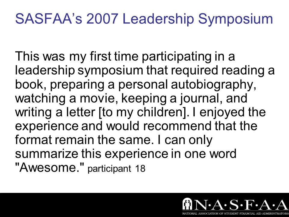 SASFAA's 2007 Leadership Symposium This was my first time participating in a leadership symposium that required reading a book, preparing a personal autobiography, watching a movie, keeping a journal, and writing a letter [to my children].
