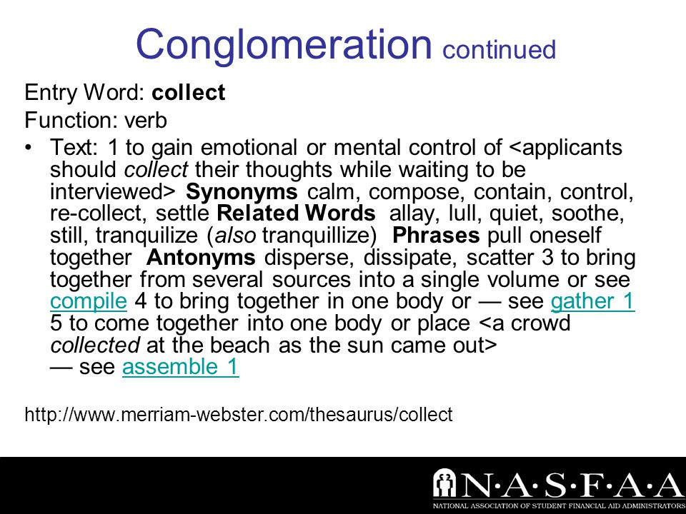 Conglomeration continued Entry Word: collect Function: verb Text: 1 to gain emotional or mental control of Synonyms calm, compose, contain, control, re-collect, settle Related Words allay, lull, quiet, soothe, still, tranquilize (also tranquillize) Phrases pull oneself together Antonyms disperse, dissipate, scatter 3 to bring together from several sources into a single volume or see compile 4 to bring together in one body or — see gather 1 5 to come together into one body or place — see assemble 1 compilegather 1assemble 1 http://www.merriam-webster.com/thesaurus/collect