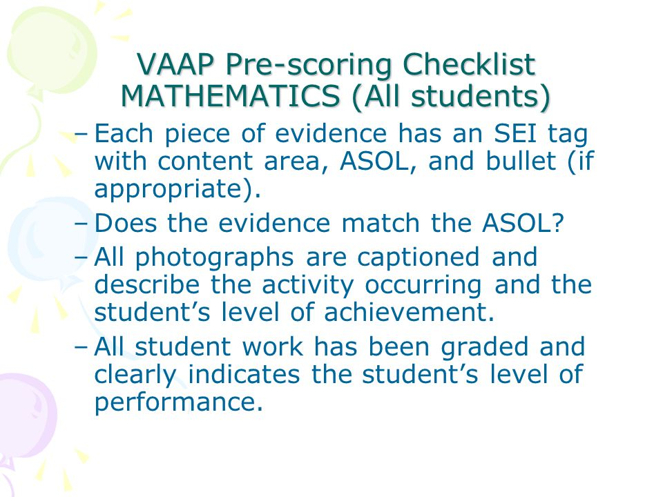 VAAP Pre-scoring Checklist MATHEMATICS (All students) VAAP Pre-scoring Checklist MATHEMATICS (All students) –Each piece of evidence has an SEI tag with content area, ASOL, and bullet (if appropriate).