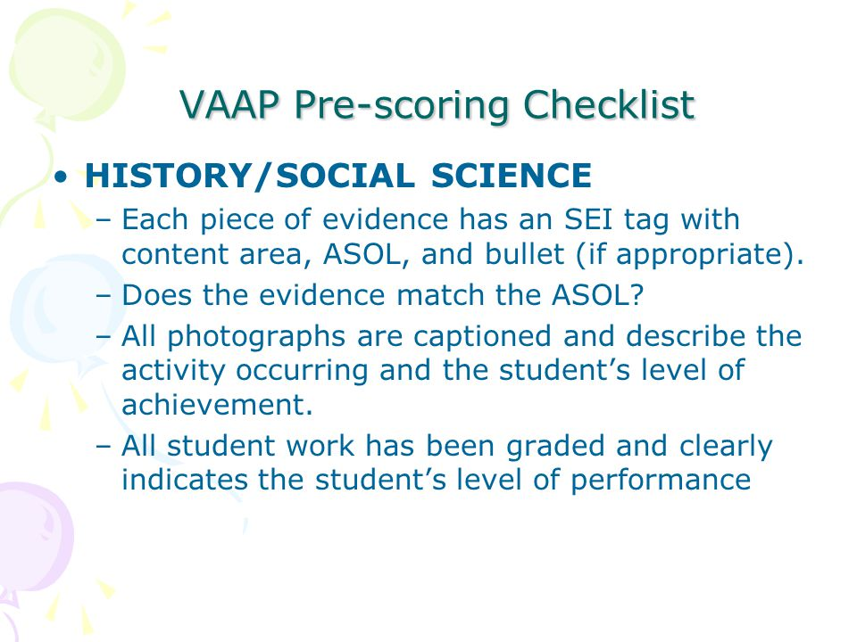 VAAP Pre-scoring Checklist VAAP Pre-scoring Checklist HISTORY/SOCIAL SCIENCE –Each piece of evidence has an SEI tag with content area, ASOL, and bullet (if appropriate).