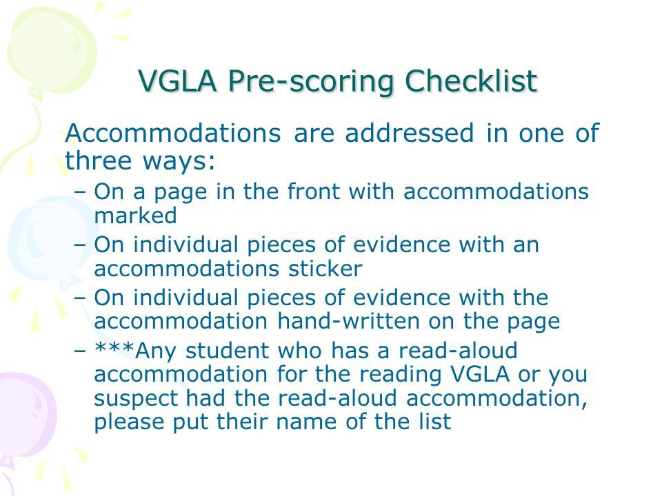 VGLA Pre-scoring Checklist VGLA Pre-scoring Checklist Accommodations are addressed in one of three ways: –On a page in the front with accommodations marked –On individual pieces of evidence with an accommodations sticker –On individual pieces of evidence with the accommodation hand-written on the page –***Any student who has a read-aloud accommodation for the reading VGLA or you suspect had the read-aloud accommodation, please put their name of the list