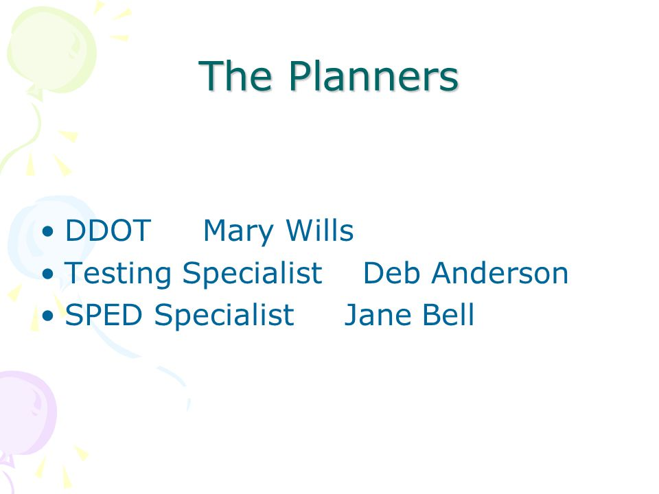 The Planners DDOT Mary Wills Testing Specialist Deb Anderson SPED Specialist Jane Bell