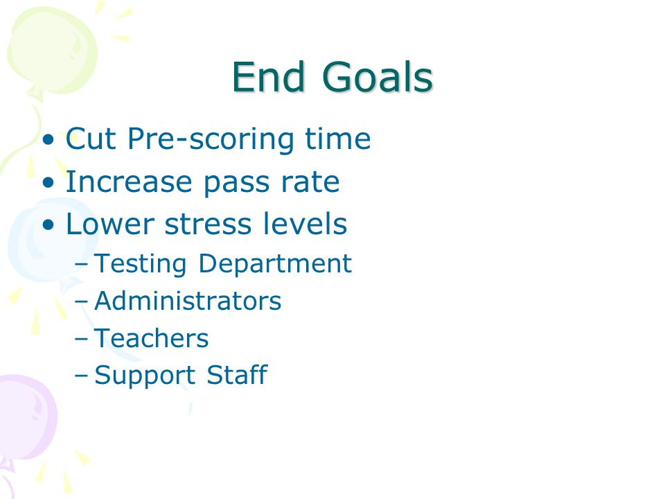 End Goals Cut Pre-scoring time Increase pass rate Lower stress levels –Testing Department –Administrators –Teachers –Support Staff