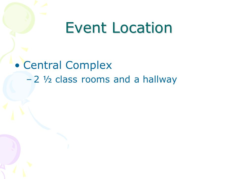Event Location Central Complex –2 ½ class rooms and a hallway