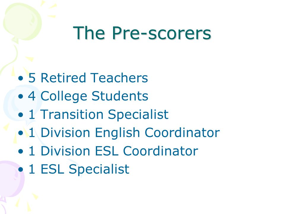 The Pre-scorers 5 Retired Teachers 4 College Students 1 Transition Specialist 1 Division English Coordinator 1 Division ESL Coordinator 1 ESL Specialist