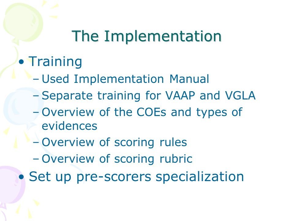 The Implementation Training –Used Implementation Manual –Separate training for VAAP and VGLA –Overview of the COEs and types of evidences –Overview of scoring rules –Overview of scoring rubric Set up pre-scorers specialization