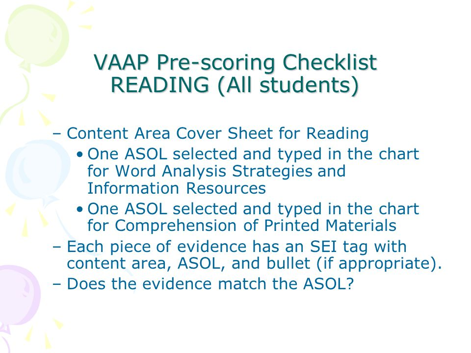 VAAP Pre-scoring Checklist READING (All students) –Content Area Cover Sheet for Reading One ASOL selected and typed in the chart for Word Analysis Strategies and Information Resources One ASOL selected and typed in the chart for Comprehension of Printed Materials –Each piece of evidence has an SEI tag with content area, ASOL, and bullet (if appropriate).