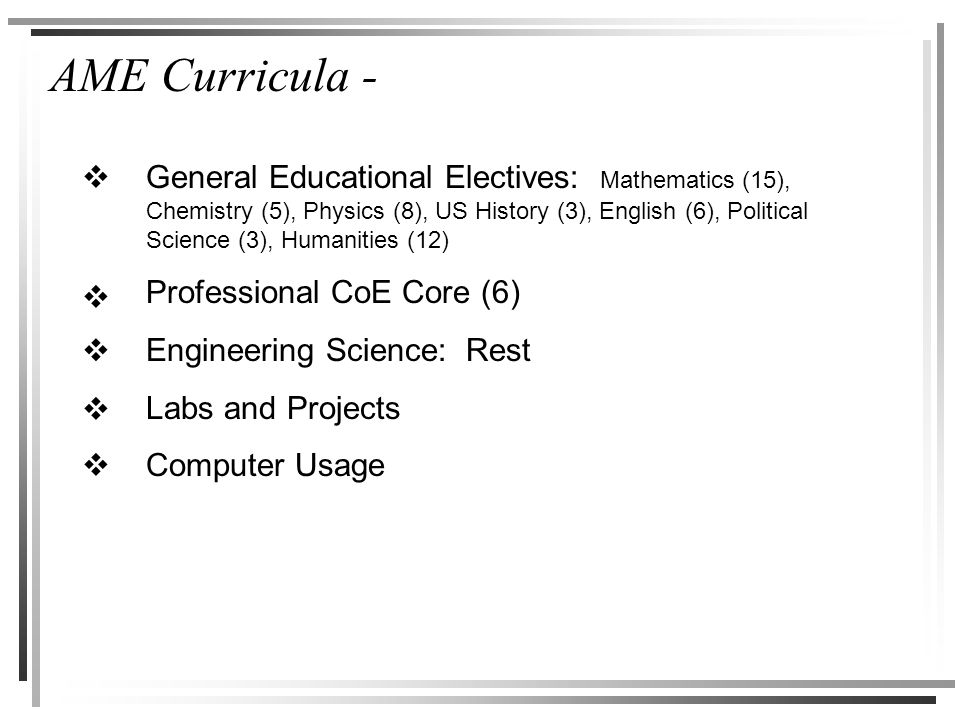 AME Curricula - General Educational Electives: Mathematics (15), Chemistry (5), Physics (8), US History (3), English (6), Political Science (3), Humanities (12) Professional CoE Core (6) Engineering Science: Rest Labs and Projects Computer Usage     