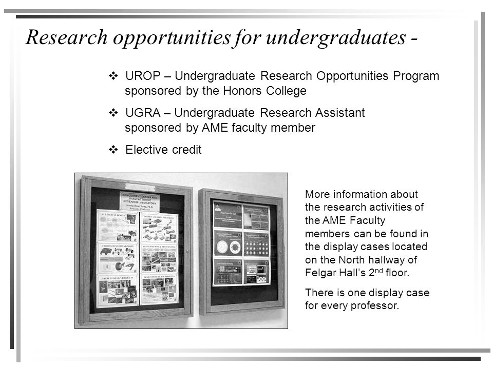 Research opportunities for undergraduates -  UROP – Undergraduate Research Opportunities Program sponsored by the Honors College  UGRA – Undergraduate Research Assistant sponsored by AME faculty member  Elective credit More information about the research activities of the AME Faculty members can be found in the display cases located on the North hallway of Felgar Hall's 2 nd floor.