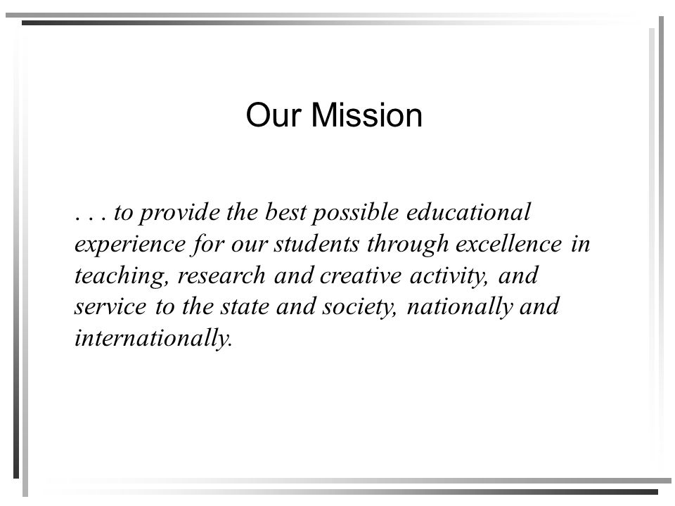 ... to provide the best possible educational experience for our students through excellence in teaching, research and creative activity, and service t