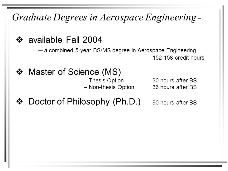 Graduate Degrees in Aerospace Engineering -  available Fall 2004 – a combined 5-year BS/MS degree in Aerospace Engineering 152-158 credit hours  Master of Science (MS) – Thesis Option30 hours after BS – Non-thesis Option36 hours after BS  Doctor of Philosophy (Ph.D.) 90 hours after BS