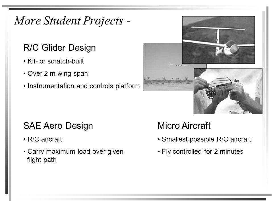 More Student Projects - R/C Glider Design Kit- or scratch-built Over 2 m wing span Instrumentation and controls platform SAE Aero Design R/C aircraft Carry maximum load over given flight path Micro Aircraft Smallest possible R/C aircraft Fly controlled for 2 minutes