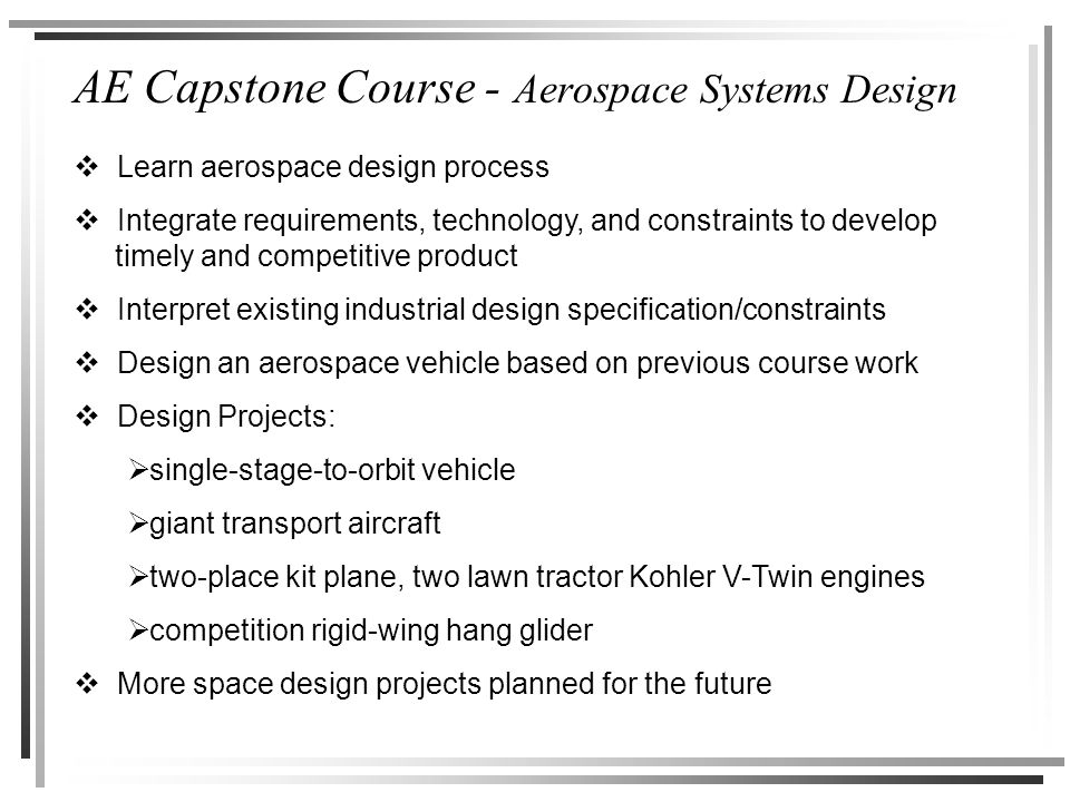 AE Capstone Course - Aerospace Systems Design  Learn aerospace design process  Integrate requirements, technology, and constraints to develop timely