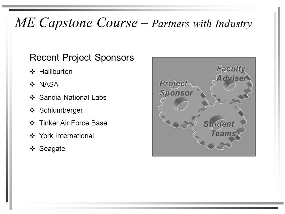 ME Capstone Course – Partners with Industry Recent Project Sponsors  Halliburton  NASA  Sandia National Labs  Schlumberger  Tinker Air Force Base  York International  Seagate