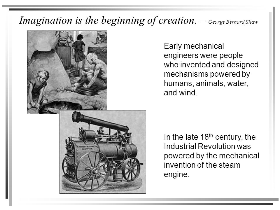 Imagination is the beginning of creation. – George Bernard Shaw Early mechanical engineers were people who invented and designed mechanisms powered by