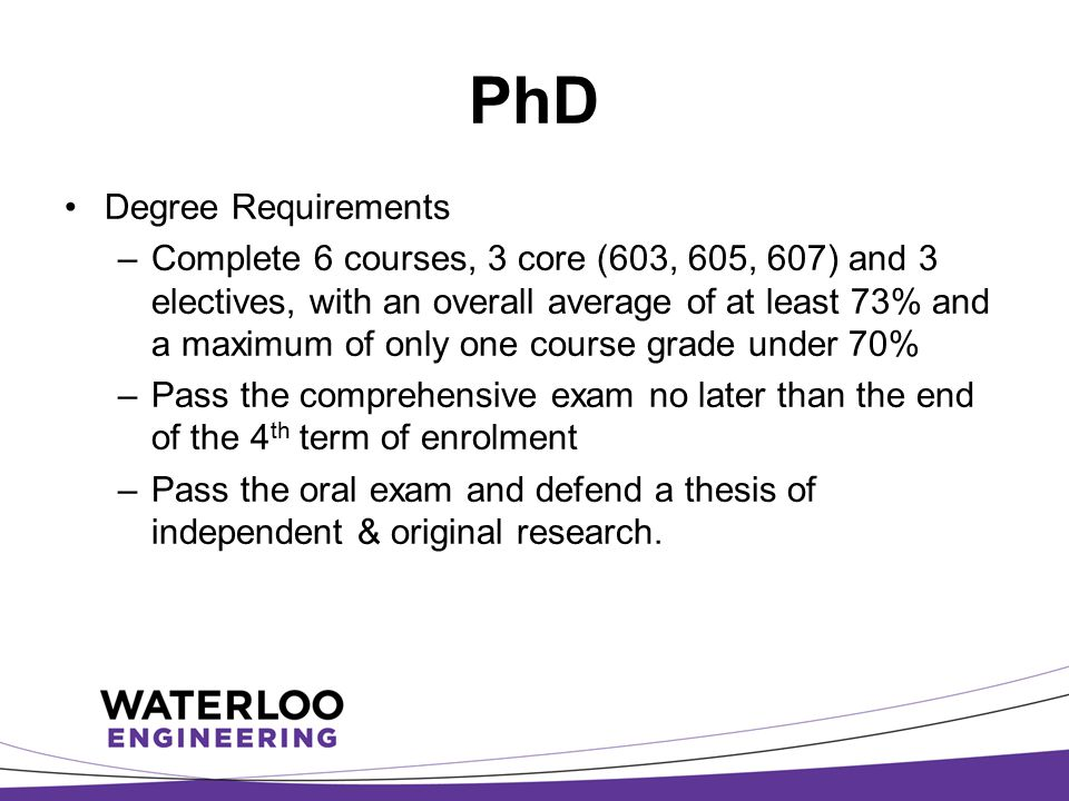 PhD Degree Requirements –Complete 6 courses, 3 core (603, 605, 607) and 3 electives, with an overall average of at least 73% and a maximum of only one