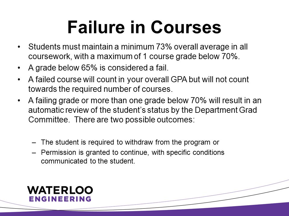 Failure in Courses Students must maintain a minimum 73% overall average in all coursework, with a maximum of 1 course grade below 70%. A grade below 6