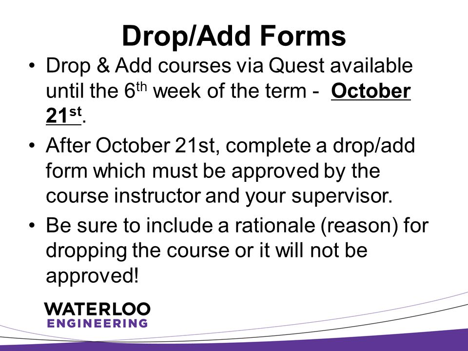 Drop/Add Forms Drop & Add courses via Quest available until the 6 th week of the term - October 21 st. After October 21st, complete a drop/add form wh