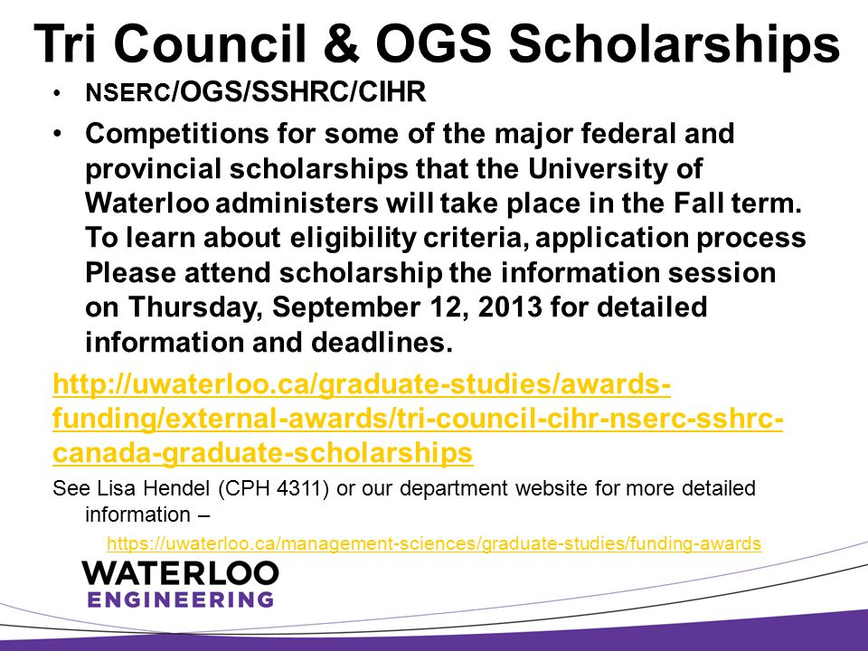 Tri Council & OGS Scholarships NSERC /OGS/SSHRC/CIHR Competitions for some of the major federal and provincial scholarships that the University of Wat