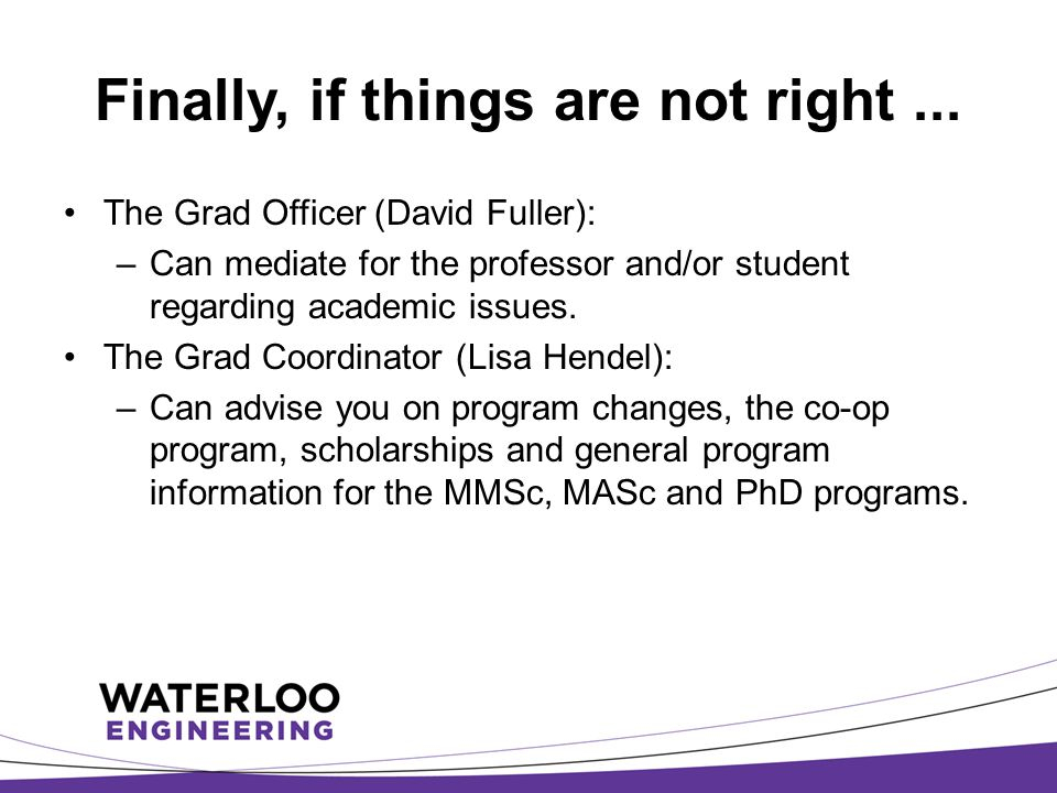 Finally, if things are not right... The Grad Officer (David Fuller): –Can mediate for the professor and/or student regarding academic issues. The Grad