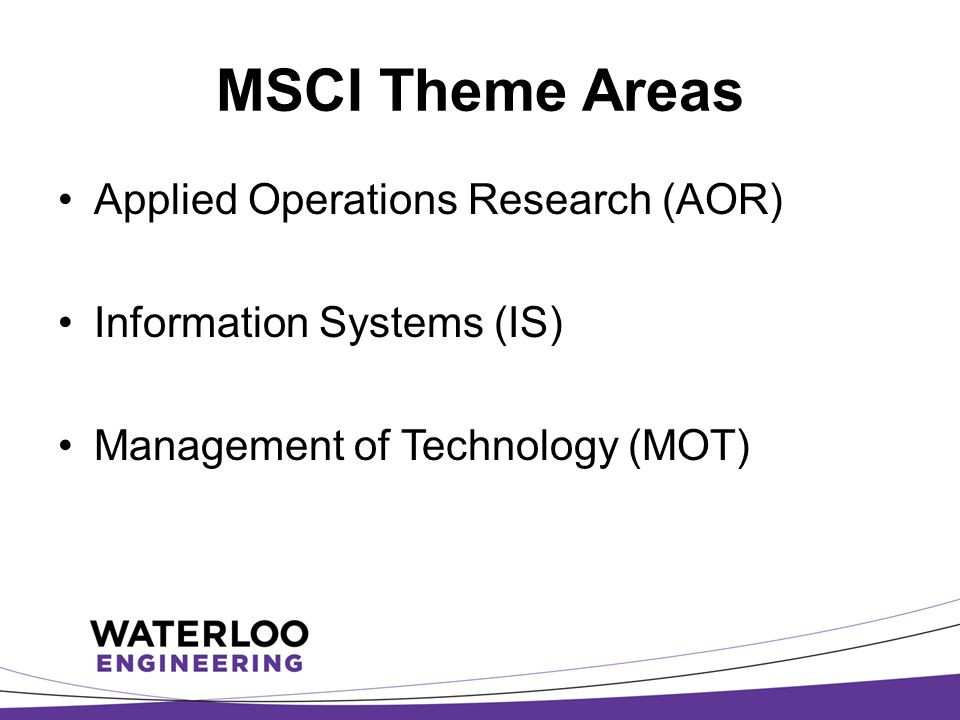 MSCI Theme Areas Applied Operations Research (AOR) Information Systems (IS) Management of Technology (MOT)