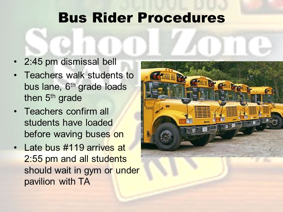 Bus Rider Procedures 2:45 pm dismissal bell Teachers walk students to bus lane, 6 th grade loads then 5 th grade Teachers confirm all students have loaded before waving buses on Late bus #119 arrives at 2:55 pm and all students should wait in gym or under pavilion with TA