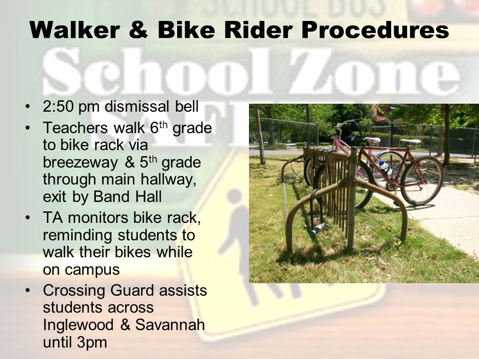 Walker & Bike Rider Procedures 2:50 pm dismissal bell Teachers walk 6 th grade to bike rack via breezeway & 5 th grade through main hallway, exit by Band Hall TA monitors bike rack, reminding students to walk their bikes while on campus Crossing Guard assists students across Inglewood & Savannah until 3pm