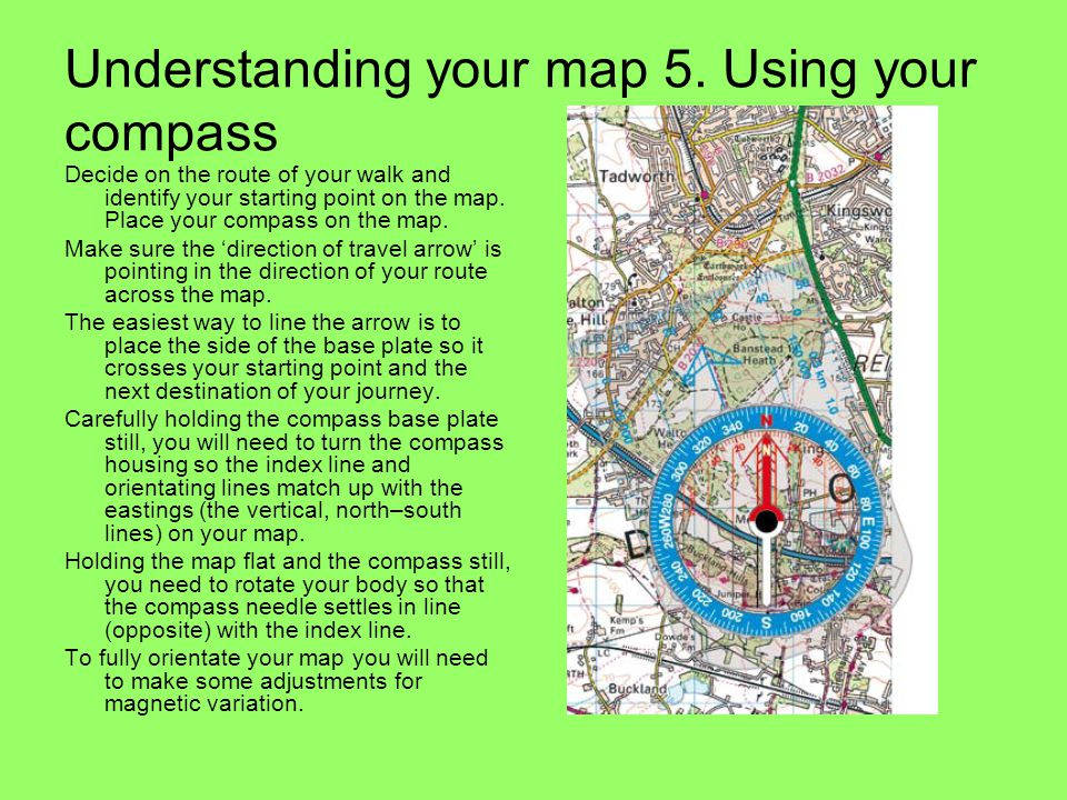 Understanding your map 5. Using your compass Decide on the route of your walk and identify your starting point on the map. Place your compass on the m