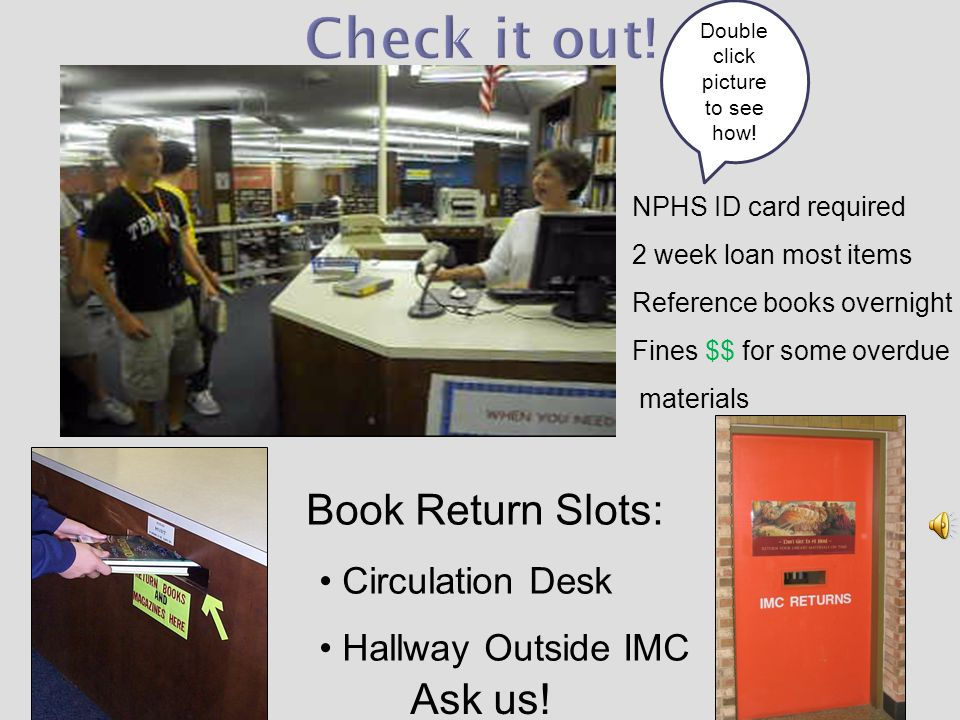 NPHS ID card required 2 week loan most items Reference books overnight Fines $$ for some overdue materials Book Return Slots: Circulation Desk Hallway Outside IMC Ask us.