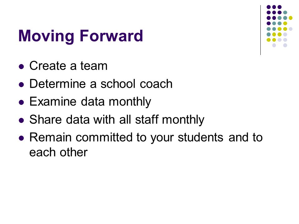 Moving Forward Create a team Determine a school coach Examine data monthly Share data with all staff monthly Remain committed to your students and to