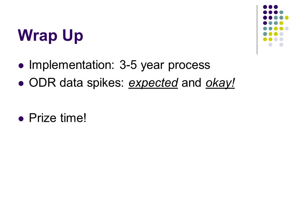 Wrap Up Implementation: 3-5 year process ODR data spikes: expected and okay! Prize time!