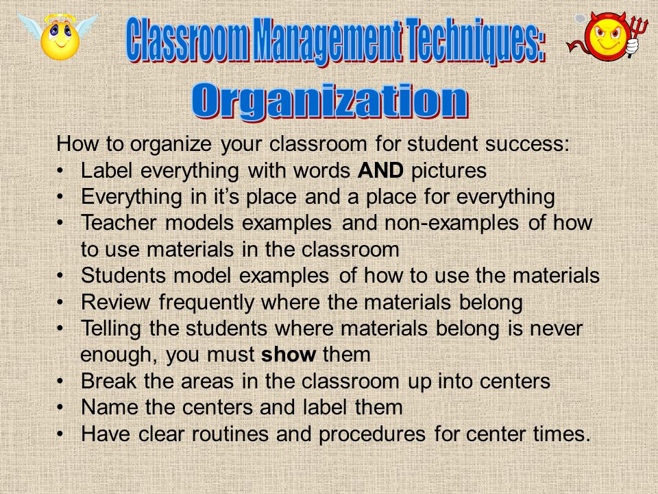 How to organize your classroom for student success: Label everything with words AND pictures Everything in it's place and a place for everything Teacher models examples and non-examples of how to use materials in the classroom Students model examples of how to use the materials Review frequently where the materials belong Telling the students where materials belong is never enough, you must show them Break the areas in the classroom up into centers Name the centers and label them Have clear routines and procedures for center times.