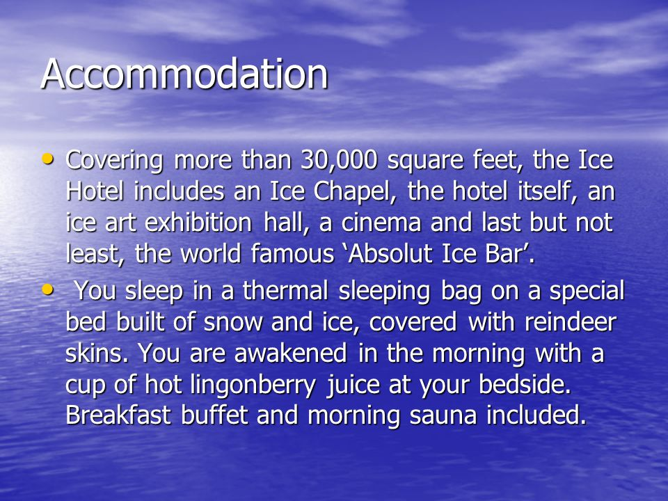 Accommodation Covering more than 30,000 square feet, the Ice Hotel includes an Ice Chapel, the hotel itself, an ice art exhibition hall, a cinema and