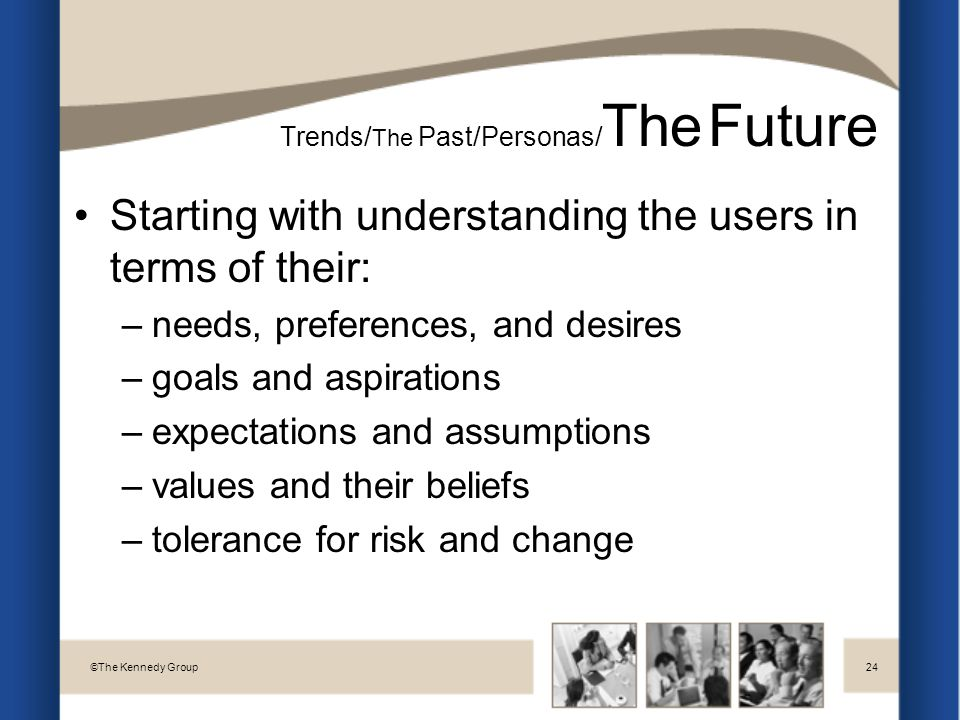 Starting with understanding the users in terms of their: –needs, preferences, and desires –goals and aspirations –expectations and assumptions –values and their beliefs –tolerance for risk and change Trends/ The Past/Personas/ The Future © The Kennedy Group24