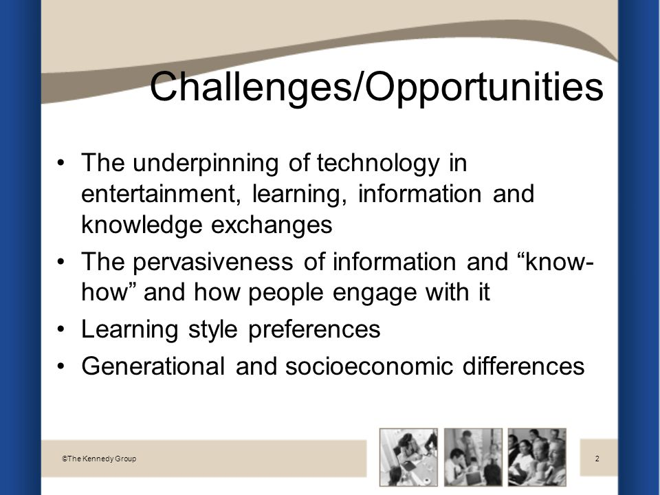 Challenges/Opportunities The underpinning of technology in entertainment, learning, information and knowledge exchanges The pervasiveness of information and know- how and how people engage with it Learning style preferences Generational and socioeconomic differences © The Kennedy Group2