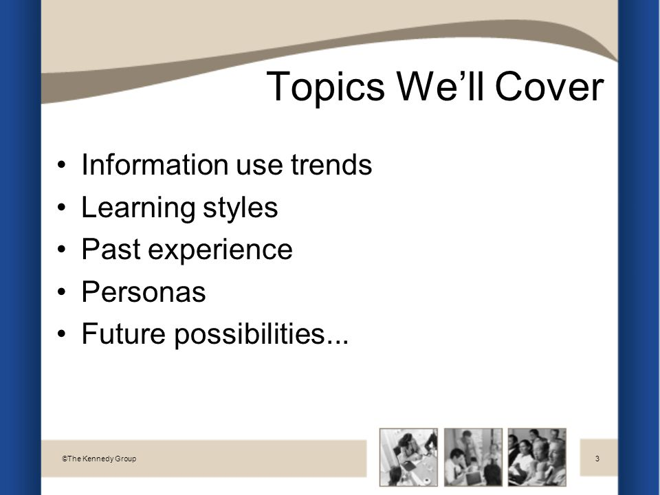Topics We'll Cover Information use trends Learning styles Past experience Personas Future possibilities...