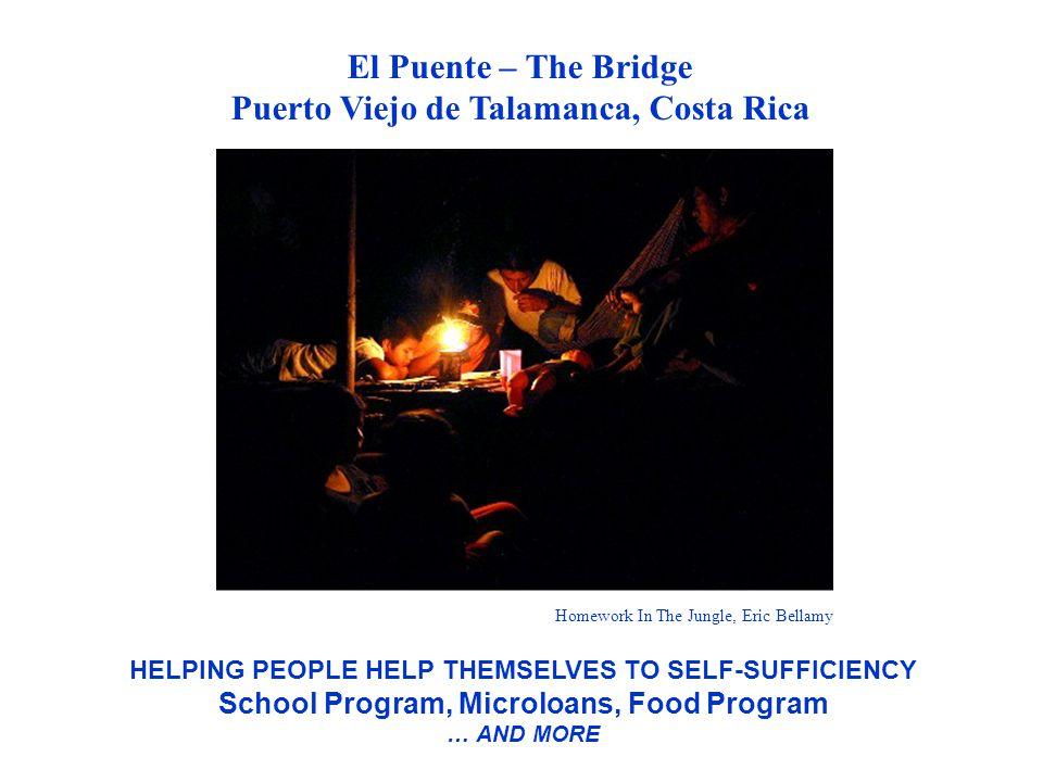 El Puente – The Bridge Puerto Viejo de Talamanca, Costa Rica HELPING PEOPLE HELP THEMSELVES TO SELF-SUFFICIENCY School Program, Microloans, Food Progr