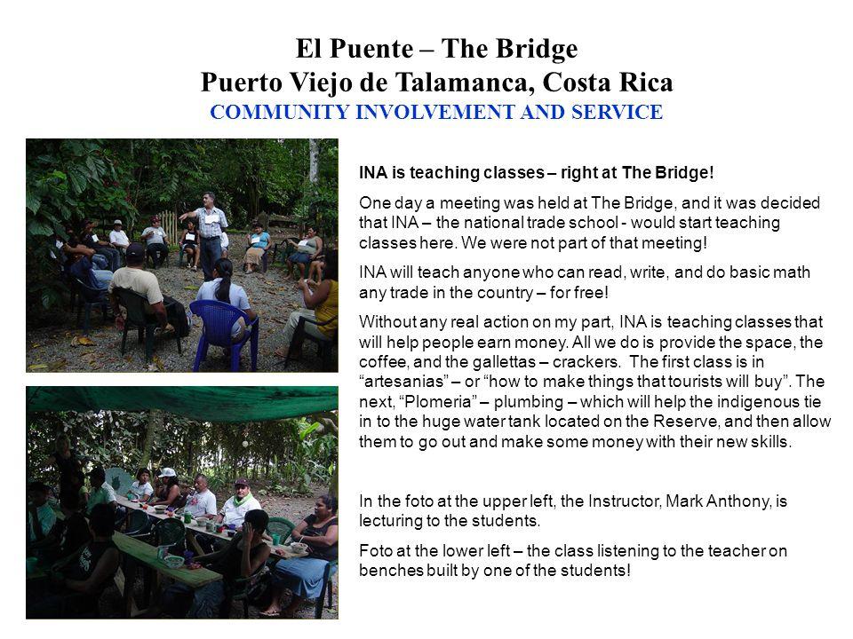 El Puente – The Bridge Puerto Viejo de Talamanca, Costa Rica COMMUNITY INVOLVEMENT AND SERVICE INA is teaching classes – right at The Bridge.