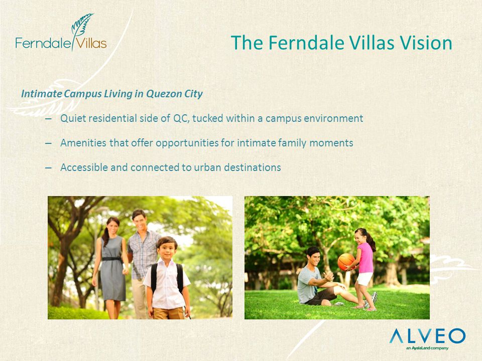 Intimate Campus Living in Quezon City – Quiet residential side of QC, tucked within a campus environment – Amenities that offer opportunities for intimate family moments – Accessible and connected to urban destinations The Ferndale Villas Vision