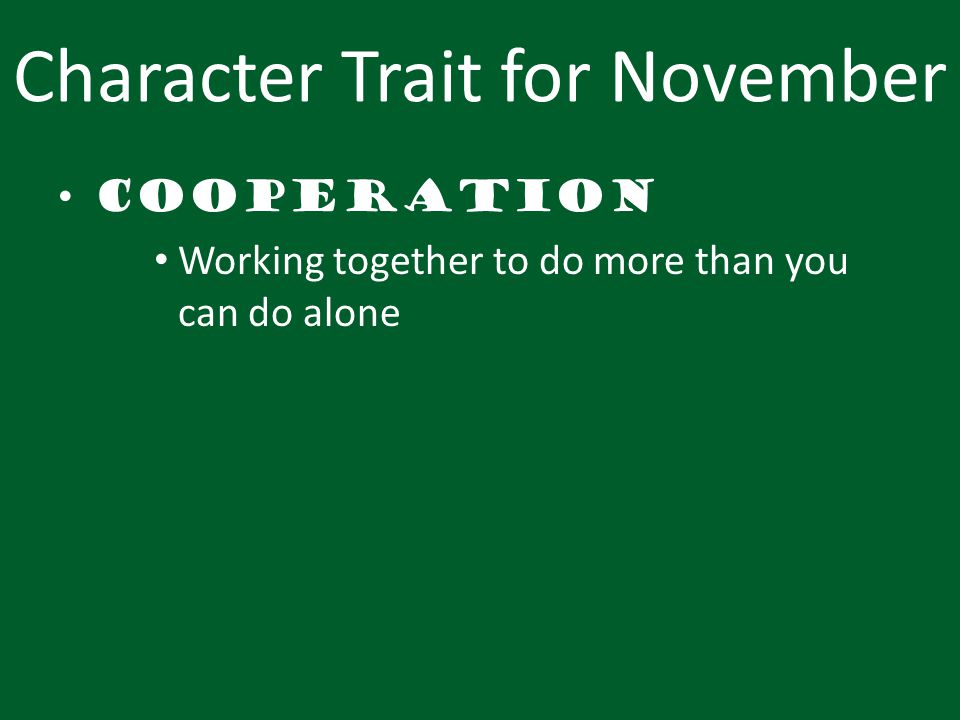 Character Trait for November Cooperation Working together to do more than you can do alone