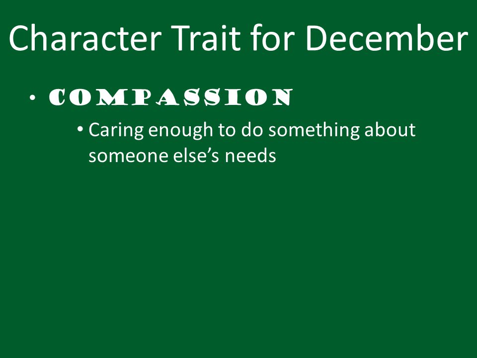 Character Trait for December Compassion Caring enough to do something about someone else's needs