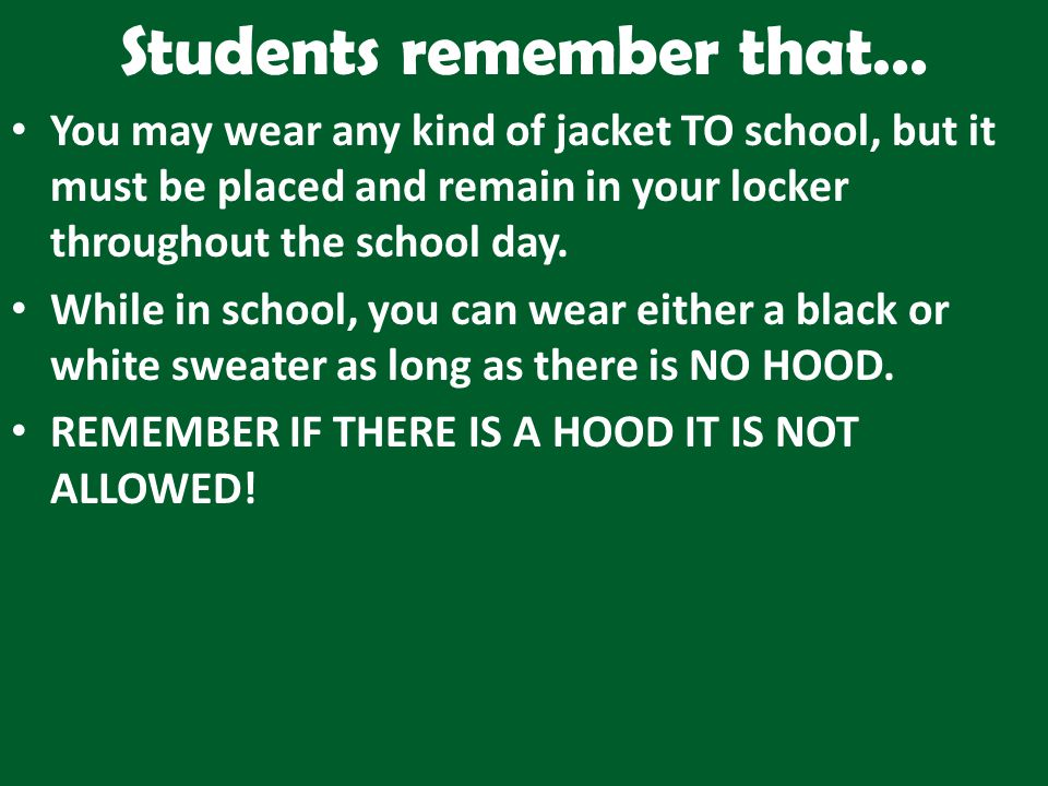 Students remember that… You may wear any kind of jacket TO school, but it must be placed and remain in your locker throughout the school day.