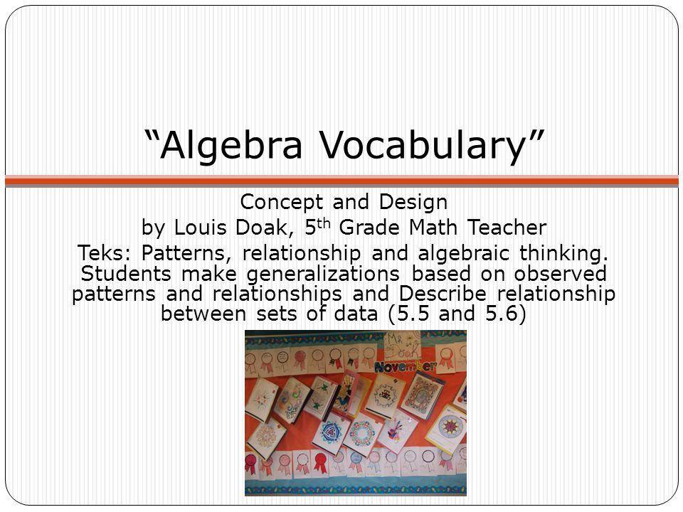 Algebra Vocabulary Concept and Design by Louis Doak, 5 th Grade Math Teacher Teks: Patterns, relationship and algebraic thinking.