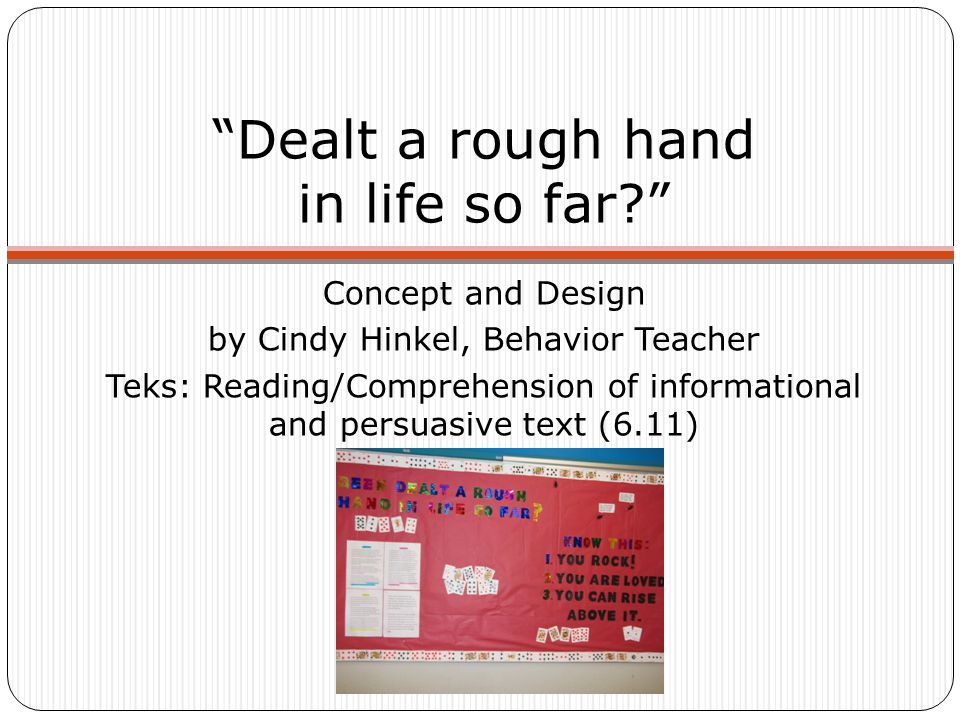Dealt a rough hand in life so far Concept and Design by Cindy Hinkel, Behavior Teacher Teks: Reading/Comprehension of informational and persuasive text (6.11)