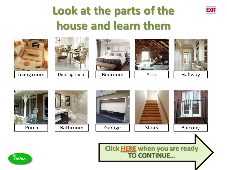 Look at the parts of the house and learn them Living room Dinning room BedroomAtticHallway PorchBathroomGarageStairsBalcony Click HERE when you are ready TO CONTINUE… Click HERE when you are ready TO CONTINUE…