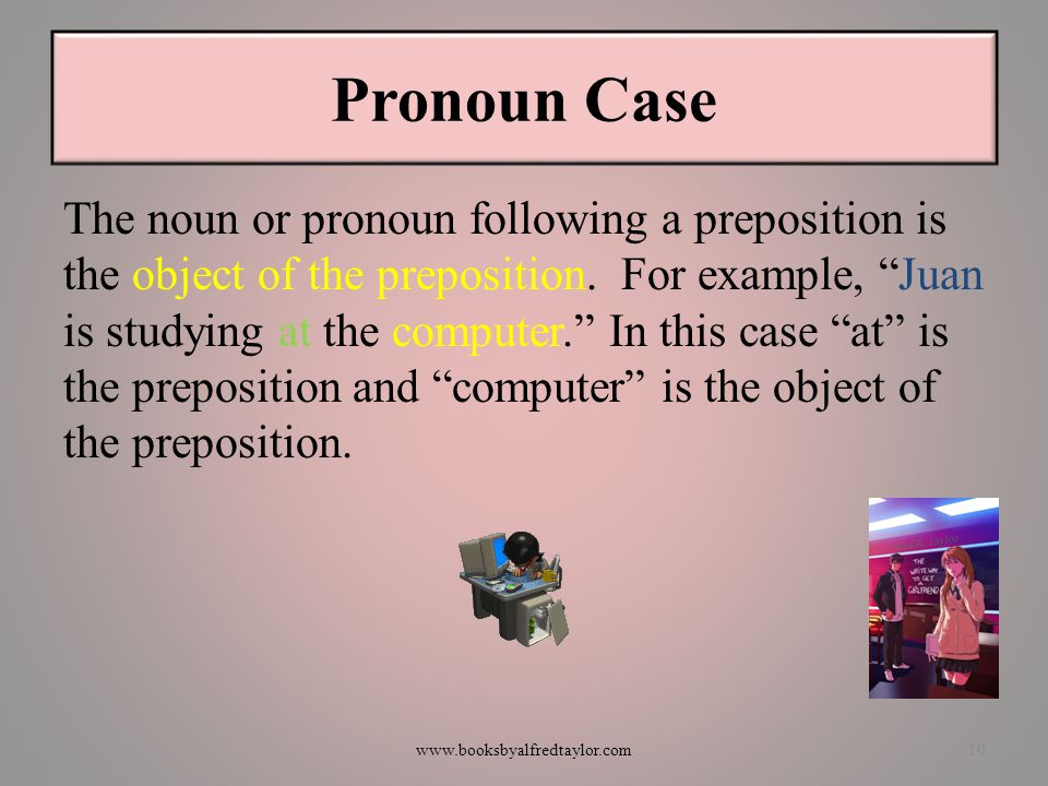 """Pronoun Case The noun or pronoun following a preposition is the object of the preposition. For example, """"Juan is studying at the computer."""" In this ca"""