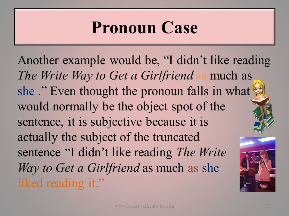 Pronoun Case Another example would be, I didn't like reading The Write Way to Get a Girlfriend as much as she. Even thought the pronoun falls in what would normally be the object spot of the sentence, it is subjective because it is actually the subject of the truncated sentence I didn't like reading The Write Way to Get a Girlfriend as much as she liked reading it. www.booksbyalfredtaylor.com22